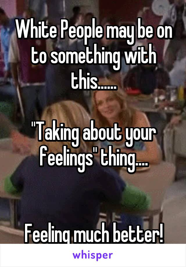 """White People may be on to something with this......  """"Taking about your feelings"""" thing....   Feeling much better!"""