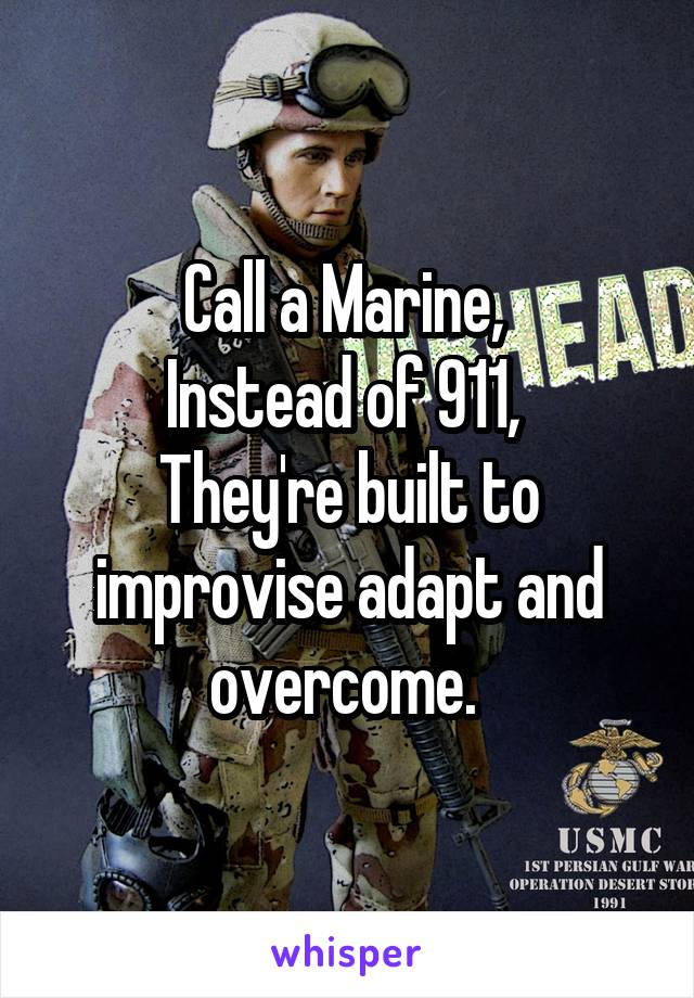 Call a Marine,  Instead of 911,  They're built to improvise adapt and overcome.