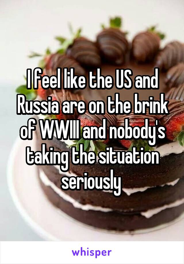 I feel like the US and Russia are on the brink of WWIII and nobody's taking the situation seriously