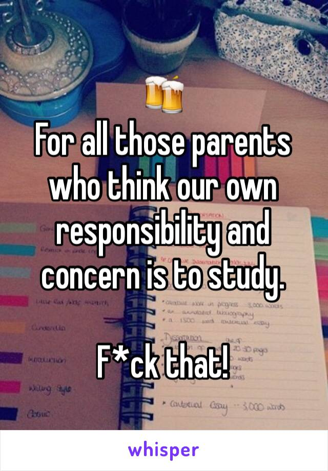 🍻 For all those parents who think our own responsibility and concern is to study.  F*ck that!