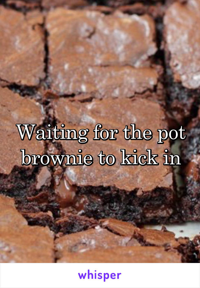 Waiting for the pot brownie to kick in
