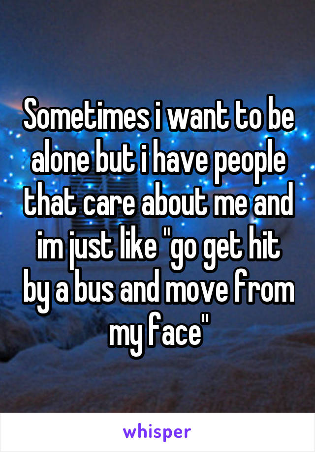 """Sometimes i want to be alone but i have people that care about me and im just like """"go get hit by a bus and move from my face"""""""