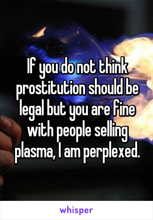 If you do not think prostitution should be legal but you are fine with people selling plasma, I am perplexed.