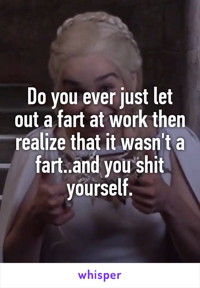 Do you ever just let out a fart at work then realize that it wasn't a fart..and you shit yourself.