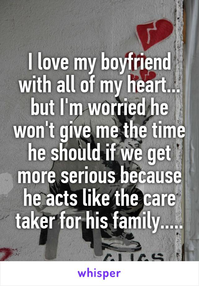 I love my boyfriend with all of my heart... but I'm worried he won't give me the time he should if we get more serious because he acts like the care taker for his family.....