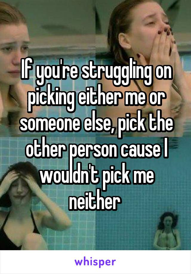If you're struggling on picking either me or someone else, pick the other person cause I wouldn't pick me neither
