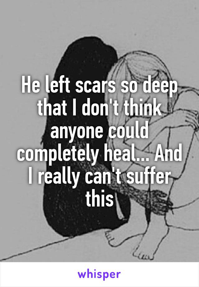 He left scars so deep that I don't think anyone could completely heal... And I really can't suffer this