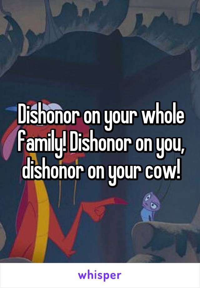Dishonor on your whole family! Dishonor on you, dishonor on your cow!