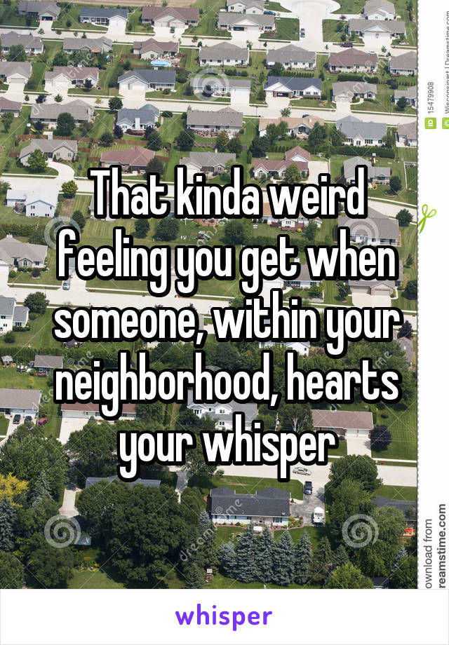 That kinda weird feeling you get when someone, within your neighborhood, hearts your whisper