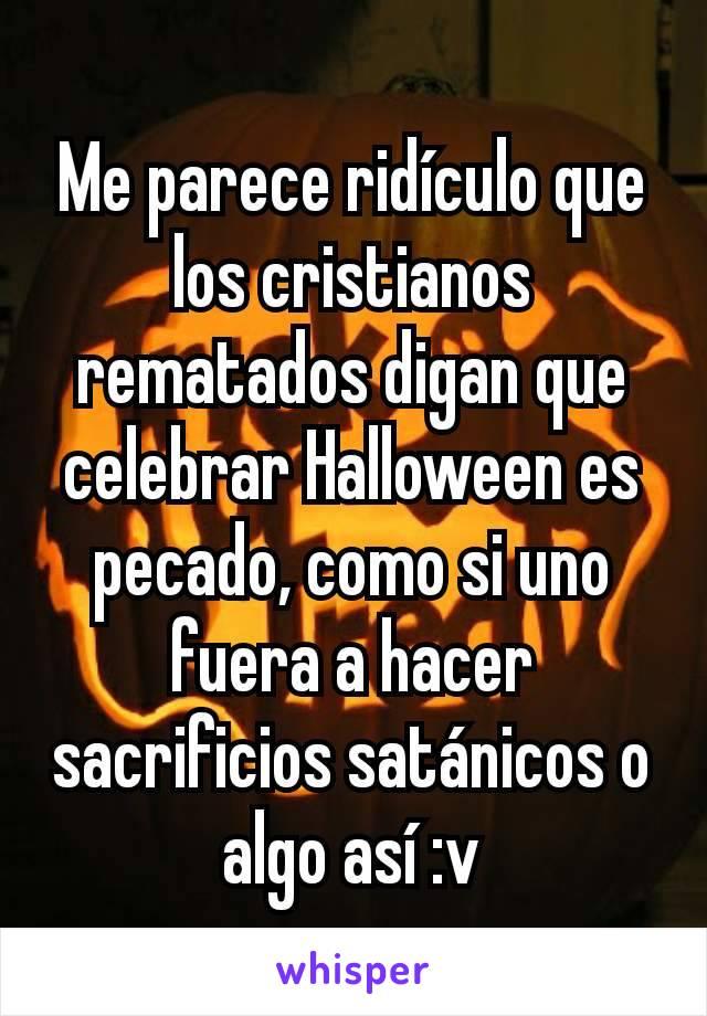 Me parece ridículo que los cristianos rematados digan que celebrar Halloween es pecado, como si uno fuera a hacer sacrificios satánicos o algo así :v