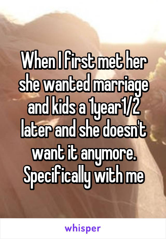 When I first met her she wanted marriage and kids a 1year1/2 later and she doesn't want it anymore. Specifically with me