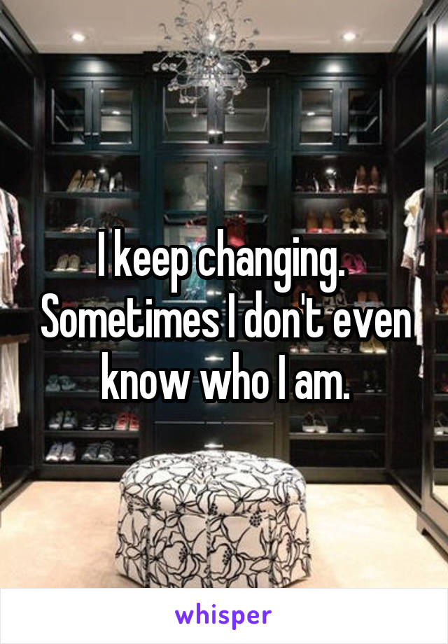 I keep changing.  Sometimes I don't even know who I am.