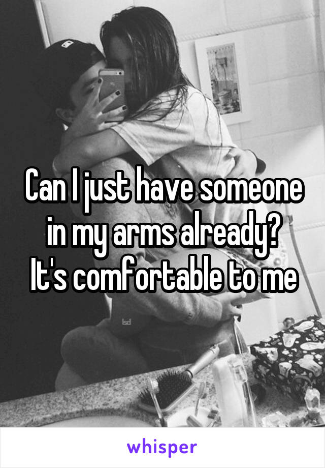 Can I just have someone in my arms already? It's comfortable to me