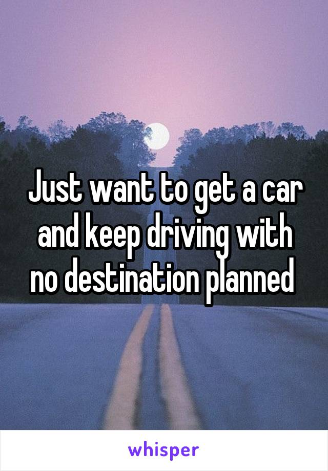 Just want to get a car and keep driving with no destination planned