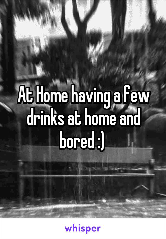 At Home having a few drinks at home and bored :)