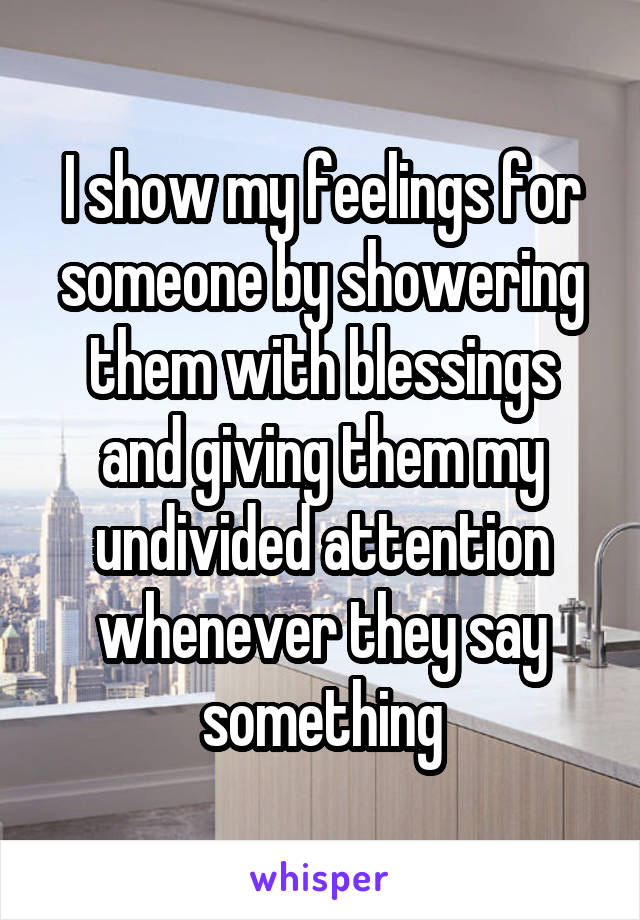 I show my feelings for someone by showering them with blessings and giving them my undivided attention whenever they say something