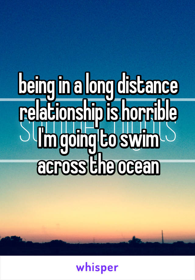 being in a long distance relationship is horrible I'm going to swim across the ocean