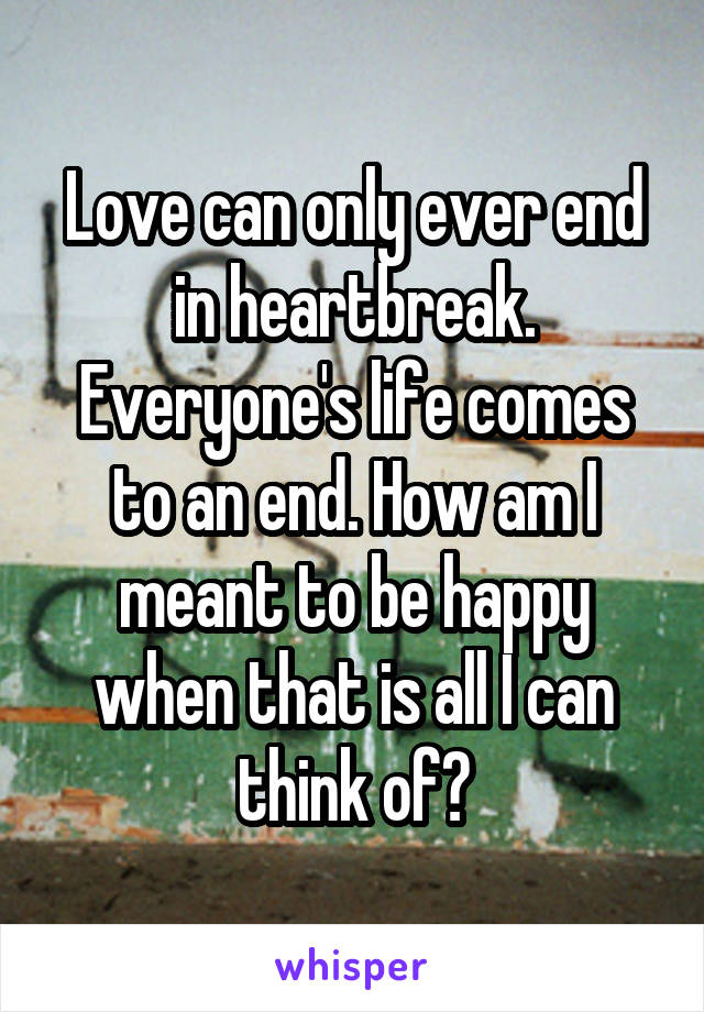 Love can only ever end in heartbreak. Everyone's life comes to an end. How am I meant to be happy when that is all I can think of?