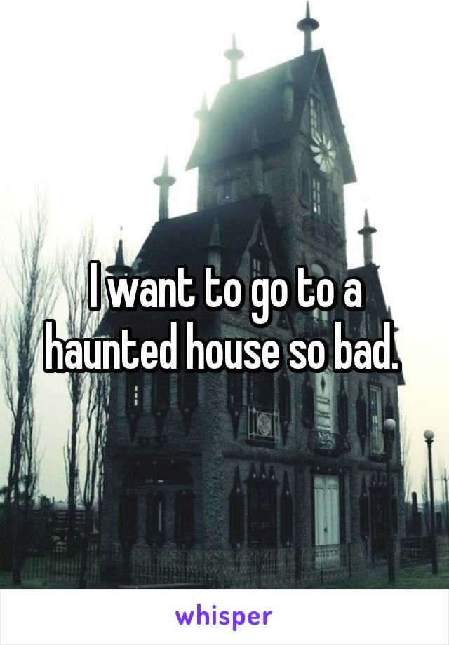 I want to go to a haunted house so bad.