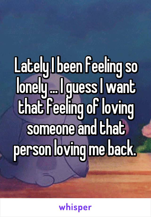 Lately I been feeling so lonely ... I guess I want that feeling of loving someone and that person loving me back.
