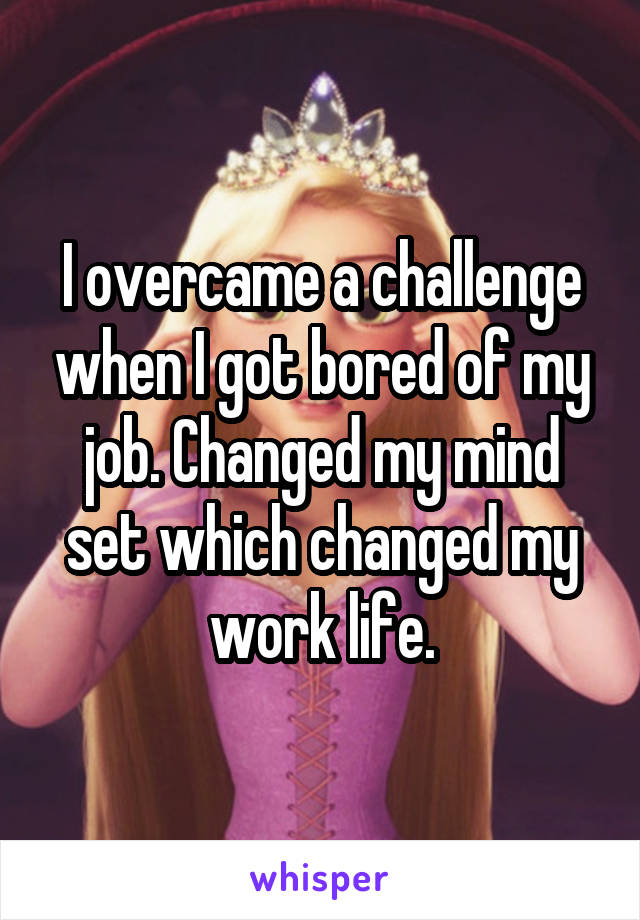 I overcame a challenge when I got bored of my job. Changed my mind set which changed my work life.