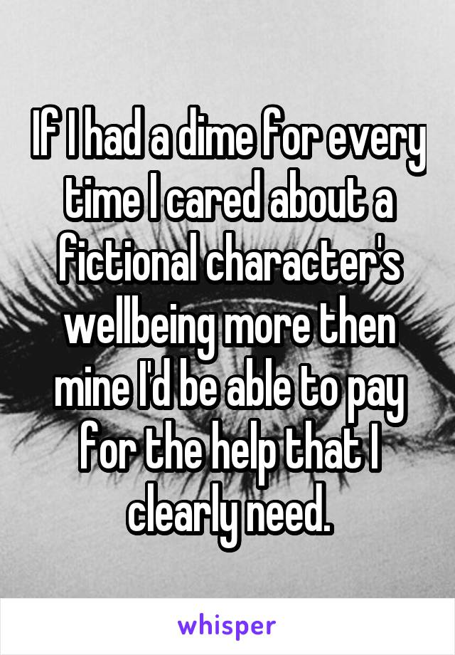 If I had a dime for every time I cared about a fictional character's wellbeing more then mine I'd be able to pay for the help that I clearly need.