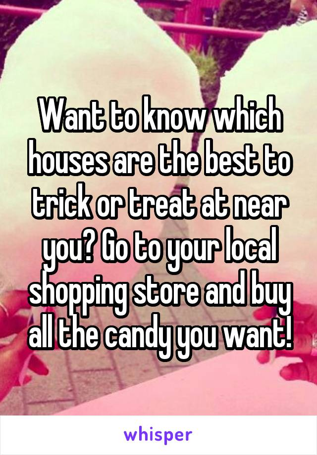 Want to know which houses are the best to trick or treat at near you? Go to your local shopping store and buy all the candy you want!