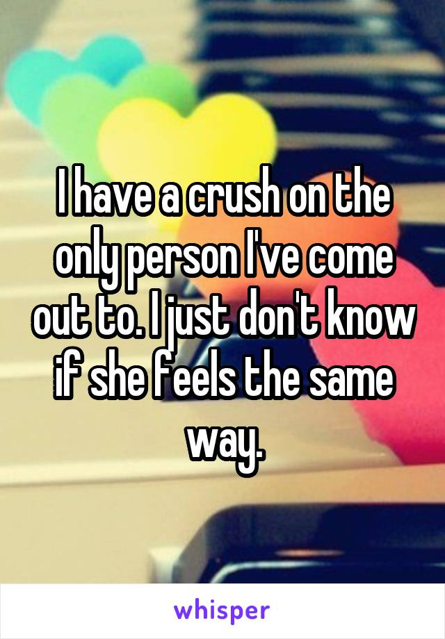 I have a crush on the only person I've come out to. I just don't know if she feels the same way.