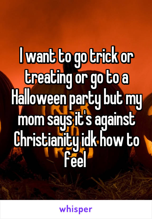 I want to go trick or treating or go to a Halloween party but my mom says it's against Christianity idk how to feel