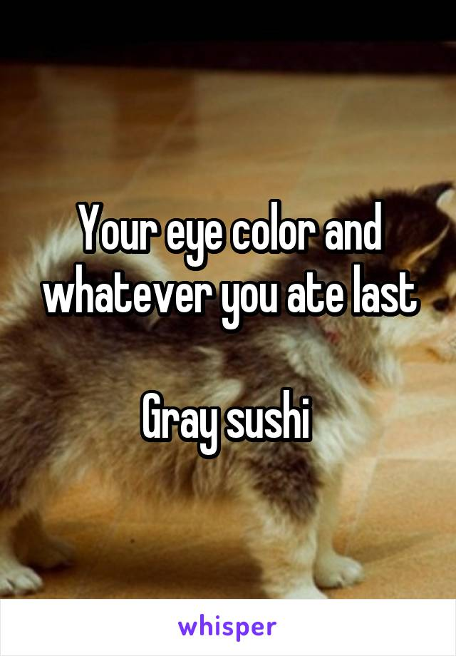 Your eye color and whatever you ate last  Gray sushi