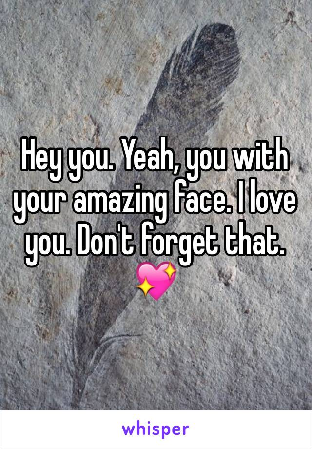 Hey you. Yeah, you with your amazing face. I love you. Don't forget that. 💖