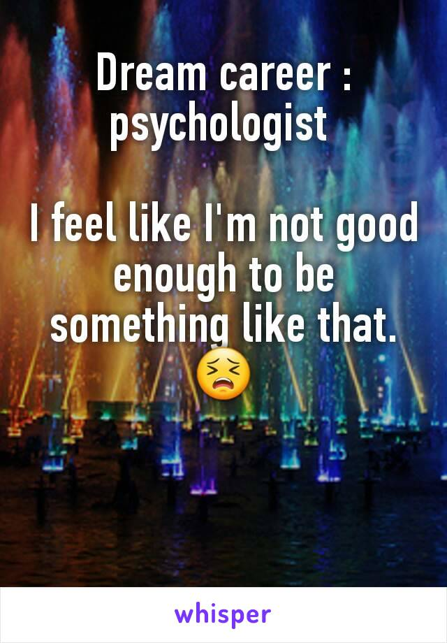 Dream career : psychologist   I feel like I'm not good enough to be something like that. 😣