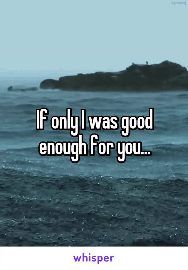 If only I was good enough for you...