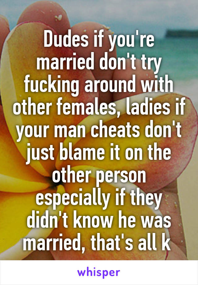 Dudes if you're married don't try fucking around with other females, ladies if your man cheats don't just blame it on the other person especially if they didn't know he was married, that's all k