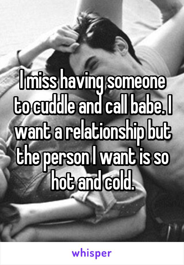 I miss having someone to cuddle and call babe. I want a relationship but the person I want is so hot and cold.