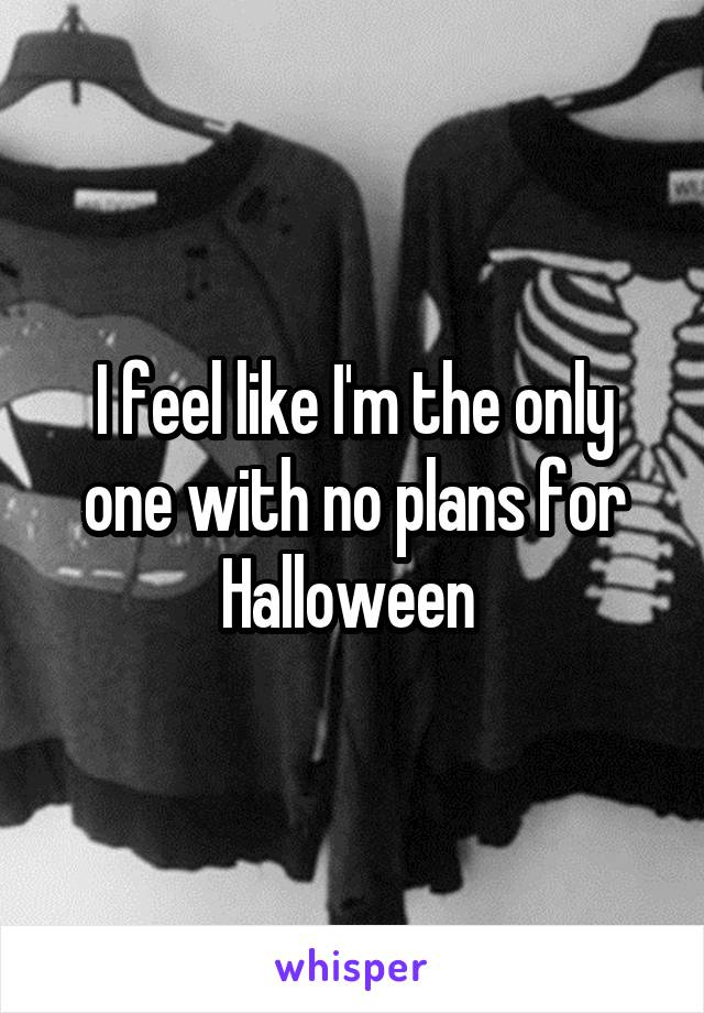 I feel like I'm the only one with no plans for Halloween