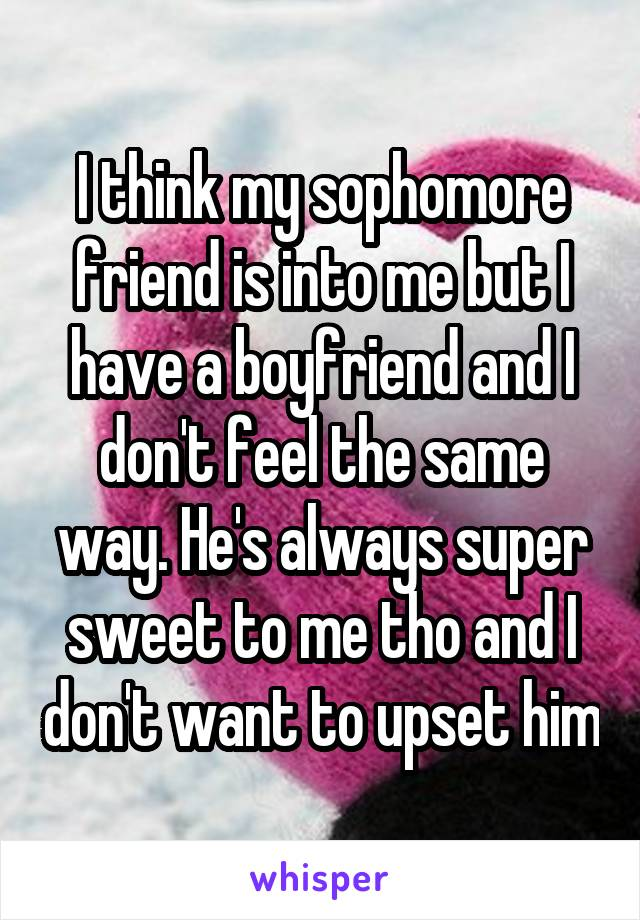 I think my sophomore friend is into me but I have a boyfriend and I don't feel the same way. He's always super sweet to me tho and I don't want to upset him