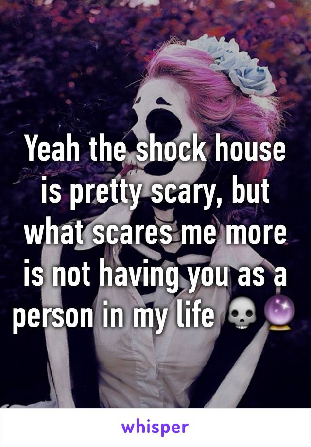 Yeah the shock house is pretty scary, but what scares me more is not having you as a person in my life 💀🔮