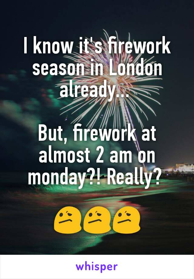 I know it's firework season in London already...   But, firework at almost 2 am on monday?! Really?   😕😕😕