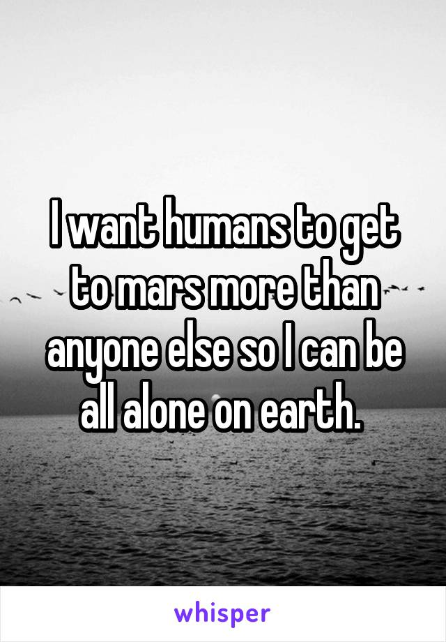 I want humans to get to mars more than anyone else so I can be all alone on earth.