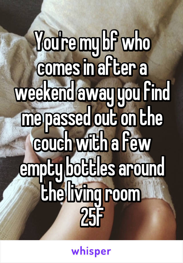 You're my bf who comes in after a weekend away you find me passed out on the couch with a few empty bottles around the living room  25F
