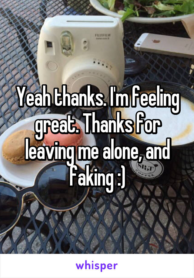 Yeah thanks. I'm feeling great. Thanks for leaving me alone, and faking :)