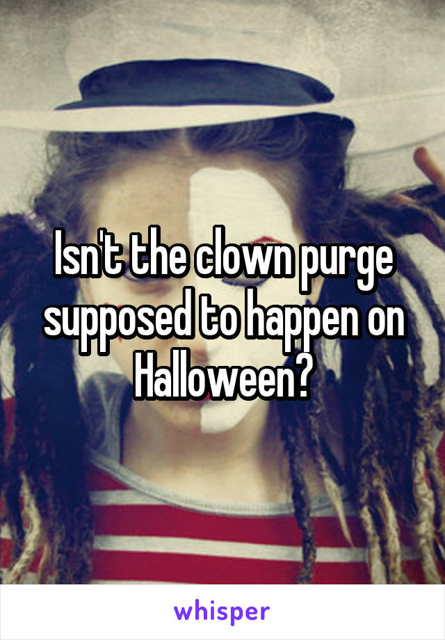 Isn't the clown purge supposed to happen on Halloween?
