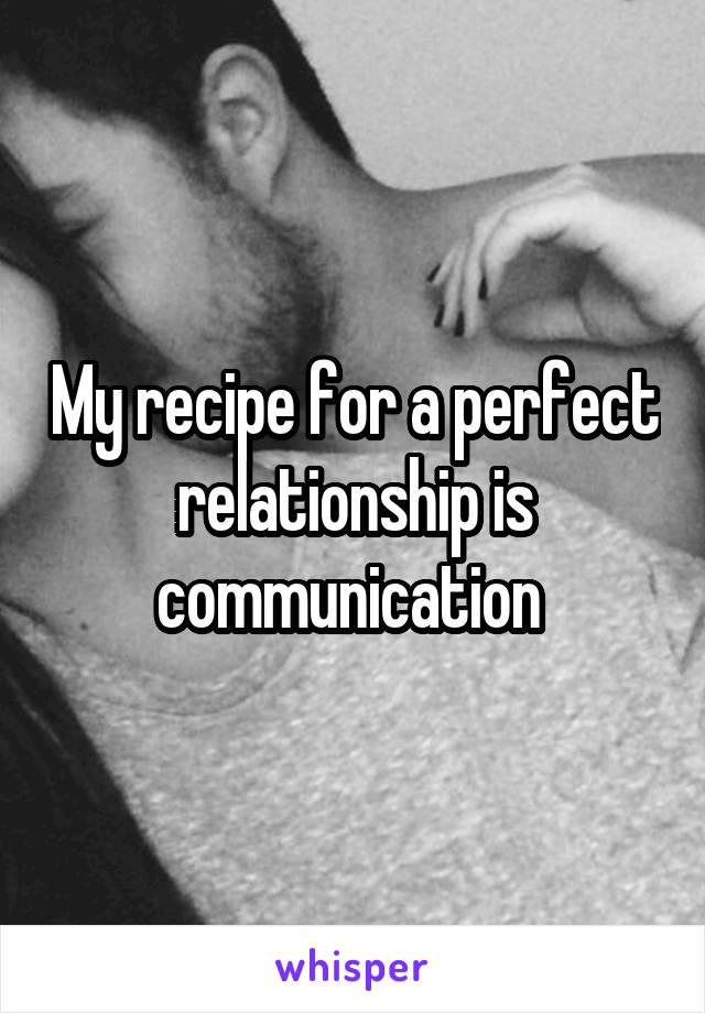 My recipe for a perfect relationship is communication