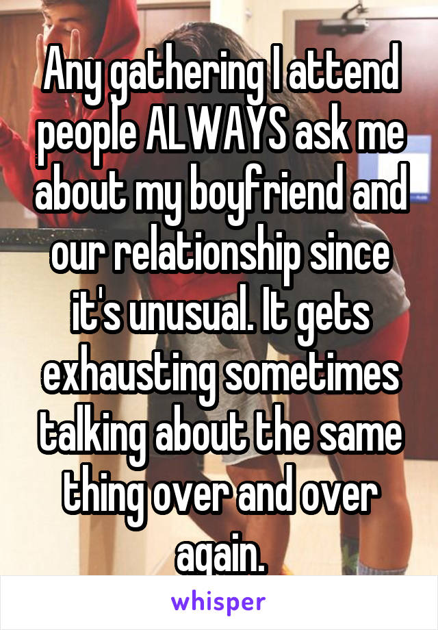 Any gathering I attend people ALWAYS ask me about my boyfriend and our relationship since it's unusual. It gets exhausting sometimes talking about the same thing over and over again.