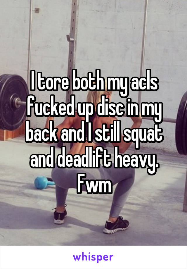 I tore both my acls fucked up disc in my back and I still squat and deadlift heavy. Fwm