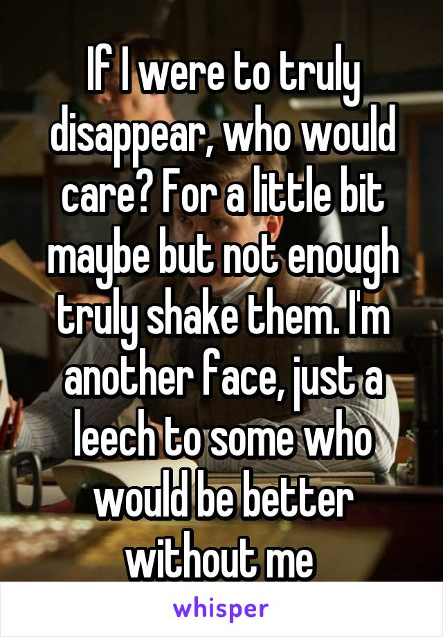 If I were to truly disappear, who would care? For a little bit maybe but not enough truly shake them. I'm another face, just a leech to some who would be better without me