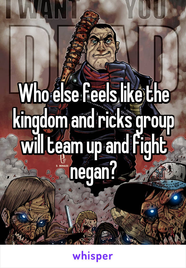 Who else feels like the kingdom and ricks group will team up and fight negan?