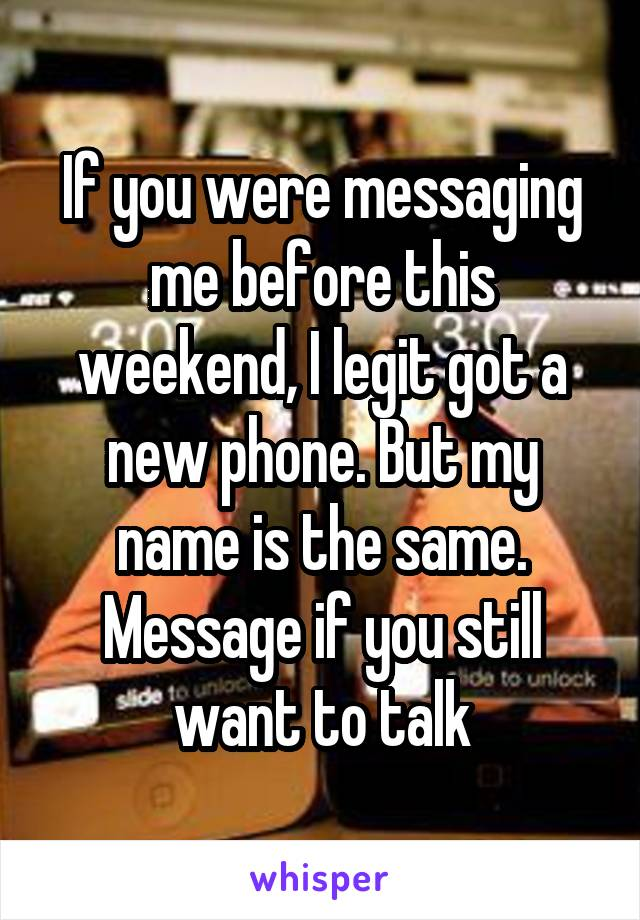 If you were messaging me before this weekend, I legit got a new phone. But my name is the same. Message if you still want to talk