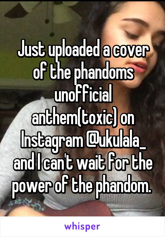 Just uploaded a cover of the phandoms unofficial anthem(toxic) on Instagram @ukulala_ and I can't wait for the power of the phandom.